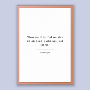 Fred Rogers Quote, Fred Rogers Poster, Fred Rogers Print, Printable Poster, How sad it is that we give up on people who are just like us.