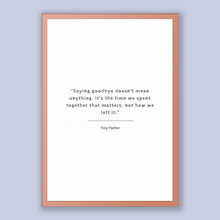 Load image into Gallery viewer, Trey Parker Quote, Trey Parker Poster, Trey Parker Print, Printable Poster, Saying goodbye doesn't mean anything. It's the time we spent ...