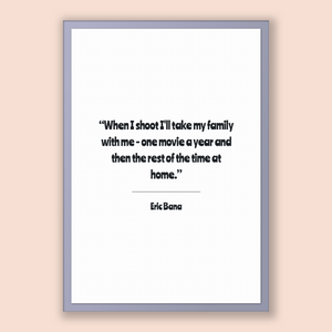 Eric Bana Quote, Eric Bana Poster, Eric Bana Print, Printable Poster, When I shoot I'll take my family with me - one movie a year and the...