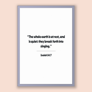 Isaiah 14:7 - Old Testiment - The whole earth is at rest, and is quiet: they break forth into singing.