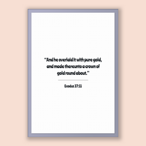 Exodus 37:11 - Old Testiment - And he overlaid it with pure gold, and made thereunto a crown of gold round about.
