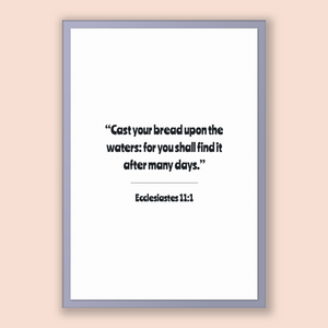 Ecclesiastes 11:1 - Old Testiment - Cast your bread upon the waters: for you shall find it after many days.