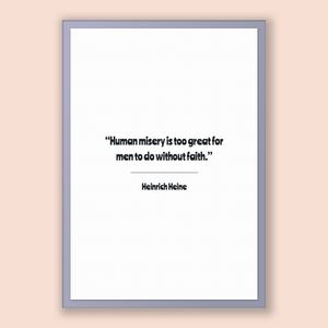 Heinrich Heine Quote, Heinrich Heine Poster, Heinrich Heine Print, Printable Poster, Human misery is too great for men to do without faith.