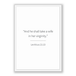 Leviticus 21:13 - Old Testiment - And he shall take a wife in her virginity.