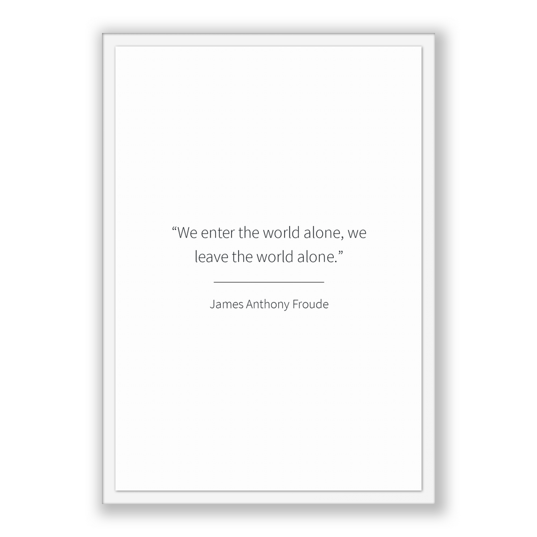 James Anthony Froude Quote, James Anthony Froude Poster, James Anthony Froude Print, Printable Poster, We enter the world alone, we leave...