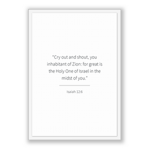 Isaiah 12:6 - Old Testiment - Cry out and shout, you inhabitant of Zion: for great is the Holy One of Israel in the midst of you.