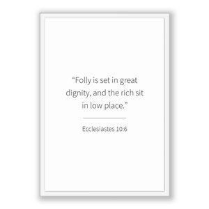 Ecclesiastes 10:6 - Old Testiment - Folly is set in great dignity, and the rich sit in low place.