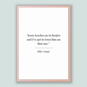 Billy Corgan Quote, Billy Corgan Poster, Billy Corgan Print, Printable Poster, Jesus teaches us to forgive and I've got to trust him on t...