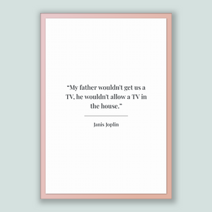 Janis Joplin Quote, Janis Joplin Poster, Janis Joplin Print, Printable Poster, My father wouldn't get us a TV, he wouldn't allow a TV in ...