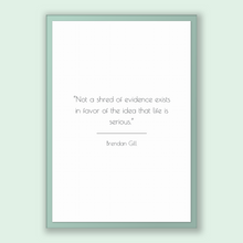 Load image into Gallery viewer, Brendan Gill Quote, Brendan Gill Poster, Brendan Gill Print, Printable Poster, Not a shred of evidence exists in favor of the idea that l...