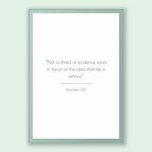 Brendan Gill Quote, Brendan Gill Poster, Brendan Gill Print, Printable Poster, Not a shred of evidence exists in favor of the idea that l...