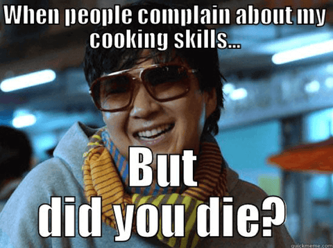 When people complain about my cooking skills