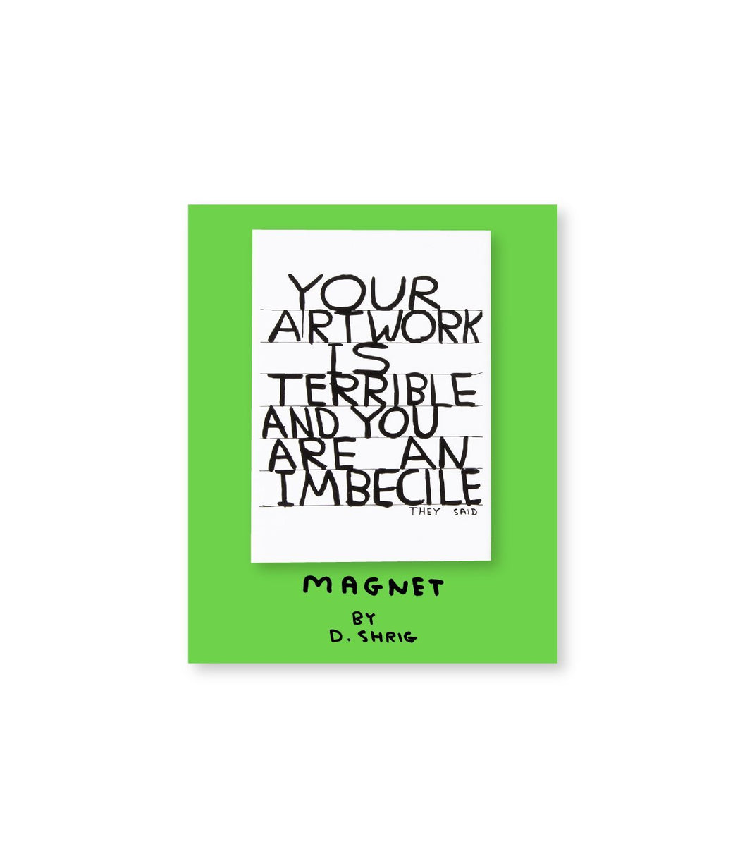 Your Artwork is Terrible Magnet X David Shrigley Other Third Drawer Down Studio Default