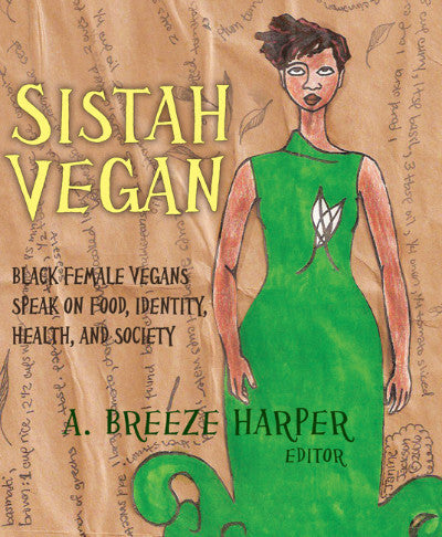 Sistah Vegan: Black Female Vegans Speak on Food, Identity, Health, and Society