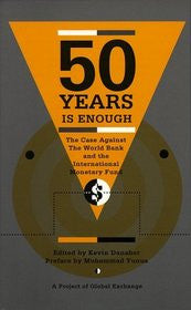 50 Years is Enough: The Case Against The World Bank and the International Monetary Fund