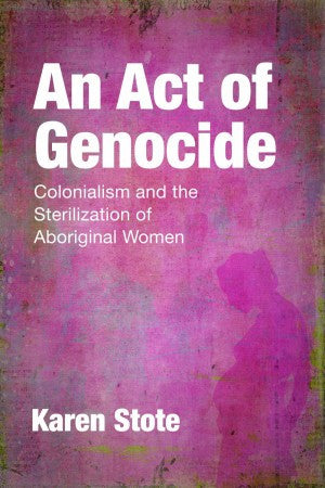 An Act of Genocide Colonialism and the Sterilization of Aboriginal Women