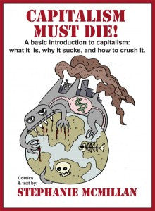 Capitalism Must Die! A Basic Introduction to Capitalism: What it is, Why it Sucks, and How to Crush It.