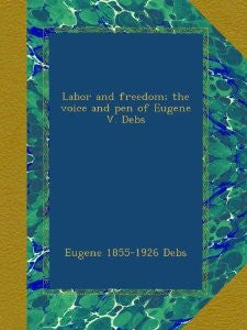 Labor and Freedom: The Voice and Pen of Eugene V. Debs