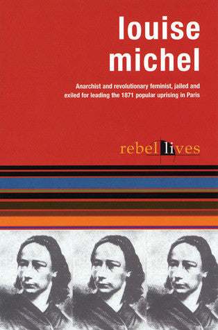 Louise Michel: Anarchist and Revolutionary Feminist, Jailed and Exiled for leading the 1871 Popular Uprising in Paris