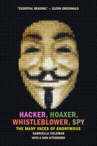 Hacker, Hoaxer, Whistleblower, Spy: The Many Faces of Anonymous