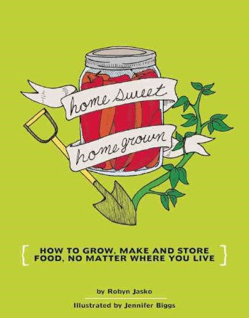 Homesweet Homegrown: How to Grow, Make, and Store Food, No Matter Where You Live
