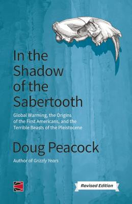In the Shadow of the Sabertooth: A Renegade Naturalist Considers Global Warming, the First Americans and the Terrible Beasts of the Pleistocene