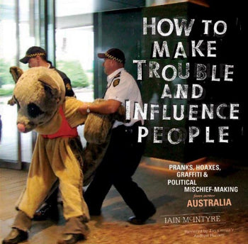How to Make Trouble and Influence People: Pranks, Hoaxes, Graffiti & Political Mischief-Making from Across Australia