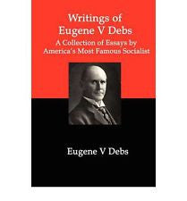 writings of eugene v debs a collection of essays by america s  writings of eugene v debs a collection of essays by america s most famous socialist