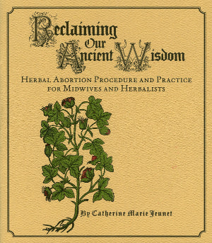 Reclaiming Our Ancient Wisdom: Herbal Abortion Procedure and Practice for Midwives and Herbalists