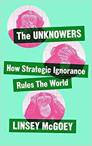 The Unknowers: How Strategic Ignorance Rules the World