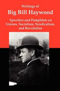 Writings of Big Bill Haywood: Speeches and Pamphlets on Unions, Socialism, Syndicalism, and Revolution