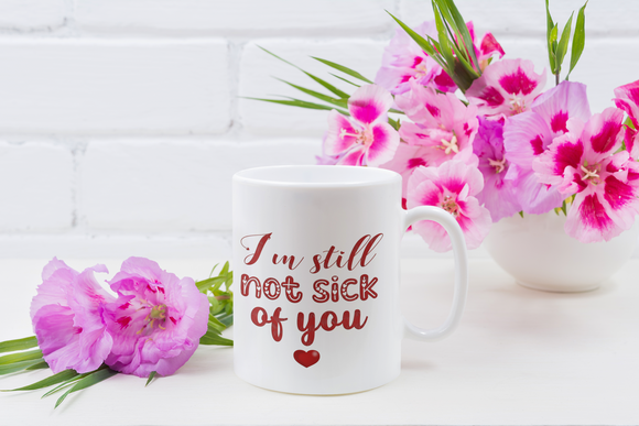 Not Sick Of You-Valentine's- 11 oz. White Mug