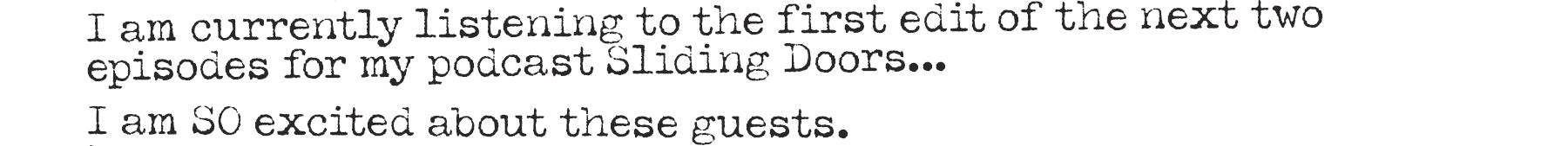 I am currently listening to the first edit of the next two episodes for my podcast Sliding Doors… I am SO excited about these guests.