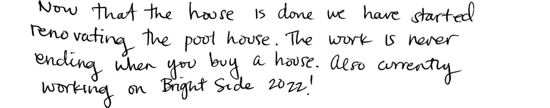 Now that the house is done we have started renovating the pool house. The work is never ending when you buy a house. Also currently working on Bright Side 2022!