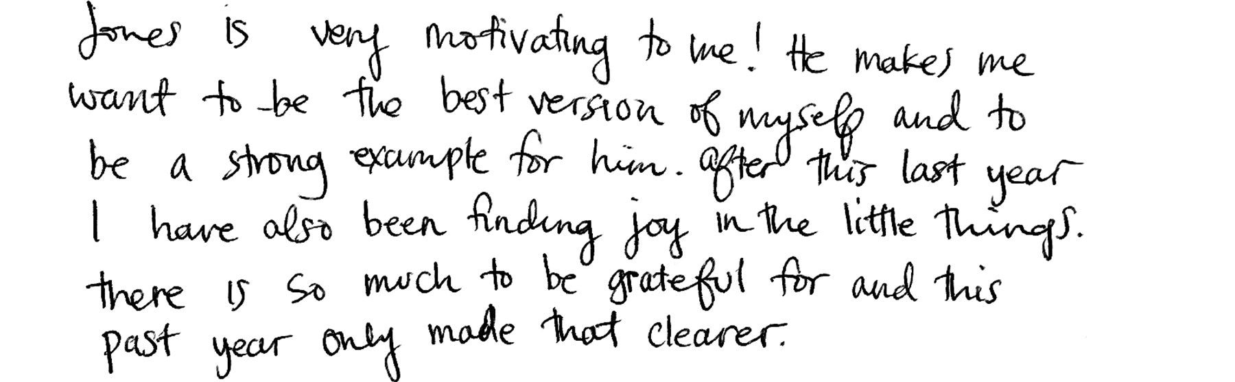Jones is very motivating to me! He makes me want to be the best version of myself and to be a strong example for him. After this last year I have also been finding joy in the little things. There is so much to be grateful for and this past year only made that clearer.