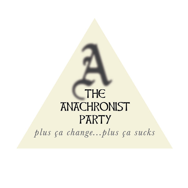 The Anachronist Party (plus ça change…plus ça sucks)