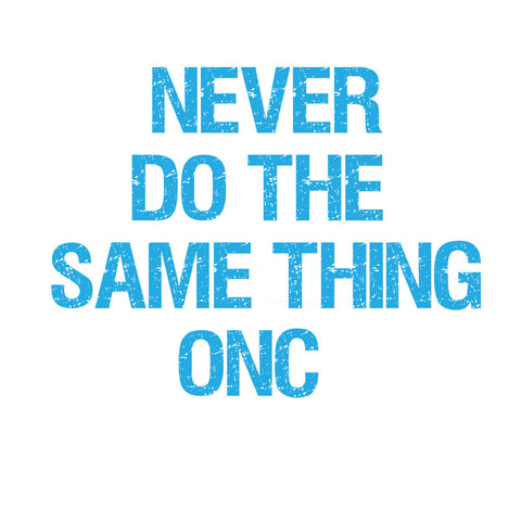 Never do the same thing onc...