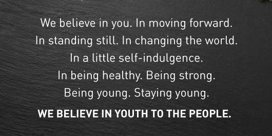 We believe in you. In moving forward. In standing still. In changing the world. In a little self-indulgence. In being healthy. Being strong. Being young. Staying young. WE BELIEVE IN YOUTH TO THE PEOPLE.