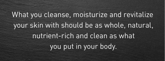 What you cleanse, moisturize and revitalize your skin with should be as whole, natural, nutrient-rich and clean as what you put in your body.