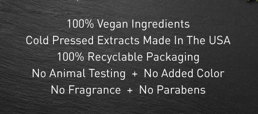 100% Vegan Ingredients + Cold Pressed Extracts Made In The USA + 100% Recyclable Packaging + No Animal Testing  +  No Added Color No Fragrance  +  No Parabens
