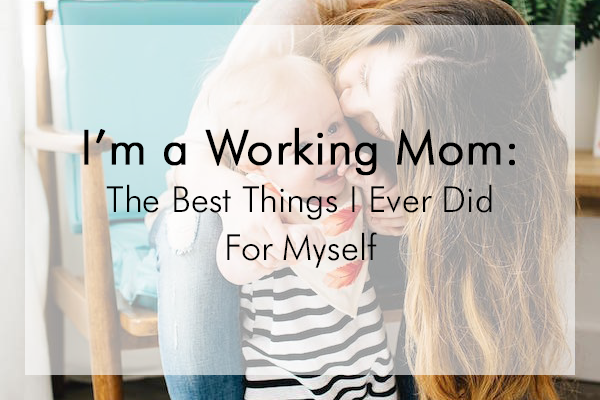 I'm a Working Mom: The Best Things I Ever Did for Myself