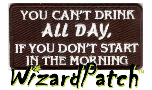 "YOU CAN'T DRINK ALL DAY IF YOU DON'T START IN THE MORNING Funny biker tag patch 4"" wide"