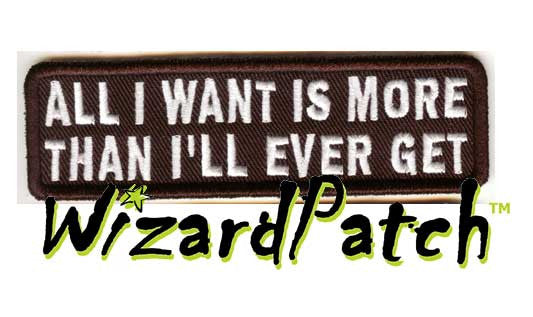 "ALL I WAN'T IS MORE THAN I'LL EVER GET Funny biker tag patch 4"" wide"