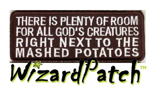 "THERE IS PLENTY OF ROOM FOR ALL GODS CEATURES RIGHT NEXT TO THE MASH POTATOES Funny biker tag patch 4"" wide"