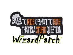 TO RIDE OR NOT TO RIDE THAT IS A STUPID QUESTION PATCH 4INCH WIDE