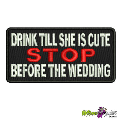 DRINK TILL SHE'S CUTE, STOP BEFORE THE WEDDING