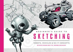 Beginner's Guide to Sketching: Robots, Vehicles & Sci-fi Concepts