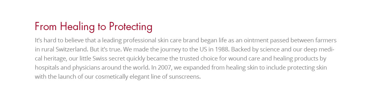 We made the journey to the US in 1988. Backed by science and a deep medical heritage, what started as a little Swiss secret quickly became the trusted choice for wound care and healing products by hospitals and physicians around the world. In 2007, we expanded from healing skin to include protecting skin with the launch of our cosmetically elegant line of sunscreens.