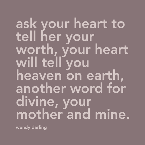 "Quote from a song in the Disney movie Peter Pan, ""ask your heart to tell your worth, your heart will tell you heaven on earth, another word for divine, your mother and mine""."