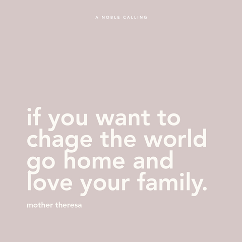"Quote, ""if you want to change the world go home and love your family"" from Mother Theresa"
